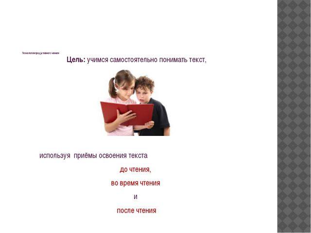 Технология продуктивного чтения Цель: учимся самостоятельно понимать текст,...