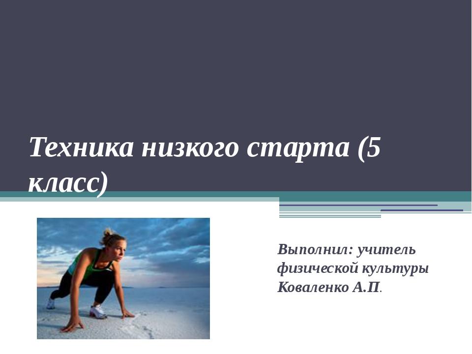 Техника низкого старта (5 класс) Выполнил: учитель физической культуры Ковале...