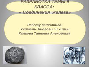 РАЗРАБОТКА ТЕМЫ 9 КЛАССА: « Соединения железа» Работу выполнила: Учитель биол