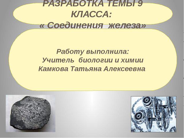 РАЗРАБОТКА ТЕМЫ 9 КЛАССА: « Соединения железа» Работу выполнила: Учитель биол...