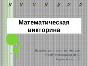 Математическая викторина Выполнила: учитель математики МКОУ Романовская ООШ К