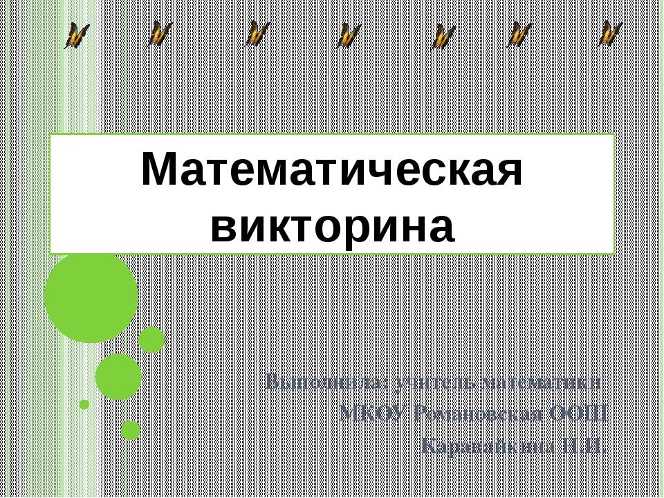 Математическая викторина Выполнила: учитель математики МКОУ Романовская ООШ К...