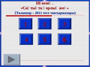 1 2 3 4 5 6 ІІІ кезең. «Сақтықта қорлық жоқ» (Талапкер – 2011 тест тапсырмала