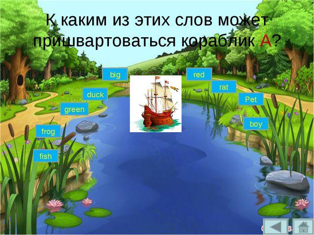 К каким из этих слов может пришвартоваться кораблик А? duck Pet frog green bi...