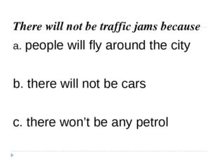 There will not be traffic jams because a. people will fly around the city b.