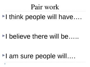 Pair work I think people will have…. I believe there will be….. I am sure peo