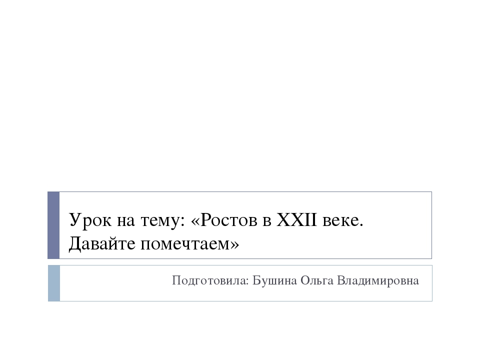 Урок на тему: «Ростов в XXII веке. Давайте помечтаем» Подготовила: Бушина Оль...