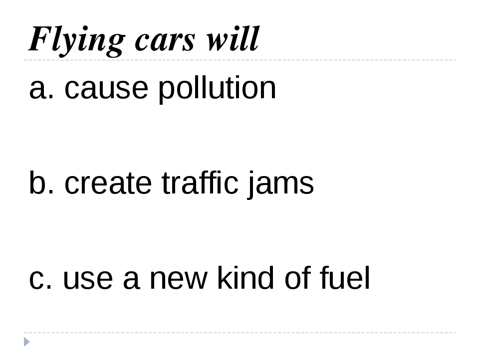 Flying cars will a. cause pollution b. create traffic jams c. use a new kind...