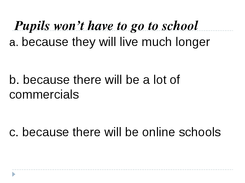 Pupils won't have to go to school a. because they will live much longer b. be...