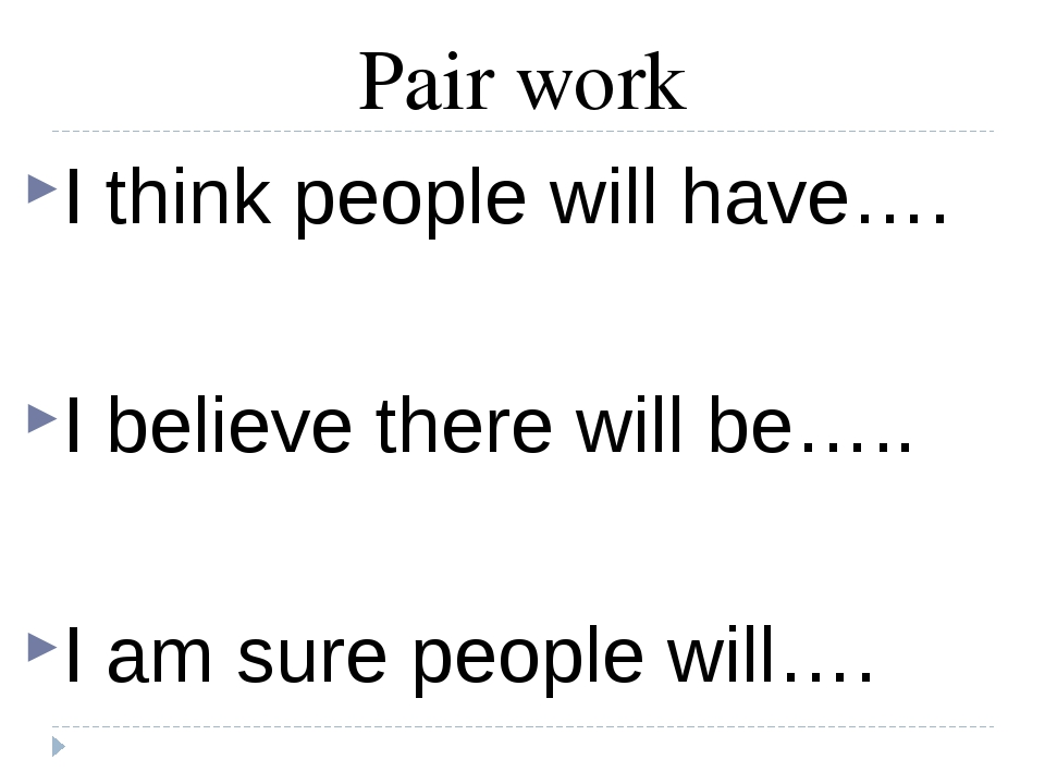 Pair work I think people will have…. I believe there will be….. I am sure peo...