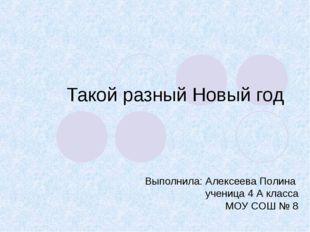 Такой разный Новый год Выполнила: Алексеева Полина ученица 4 А класса МОУ СОШ