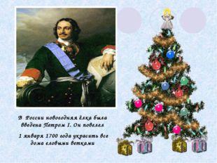 В России новогодняя ёлка была введена Петром I. Он повелел 1 января 1700 года
