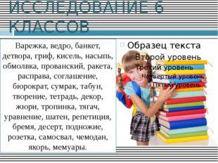 ИССЛЕДОВАНИЕ 6 КЛАССОВ Варежка, ведро, банкет, детвора, гриф, кисель, насыпь,