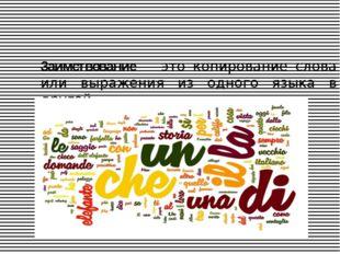 Заимствование— это копирование слова или выражения из одного языка в другой