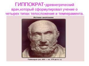 ГИППОКРАТ-древнегреческий врач,который сформулировал учение о четырех типах т