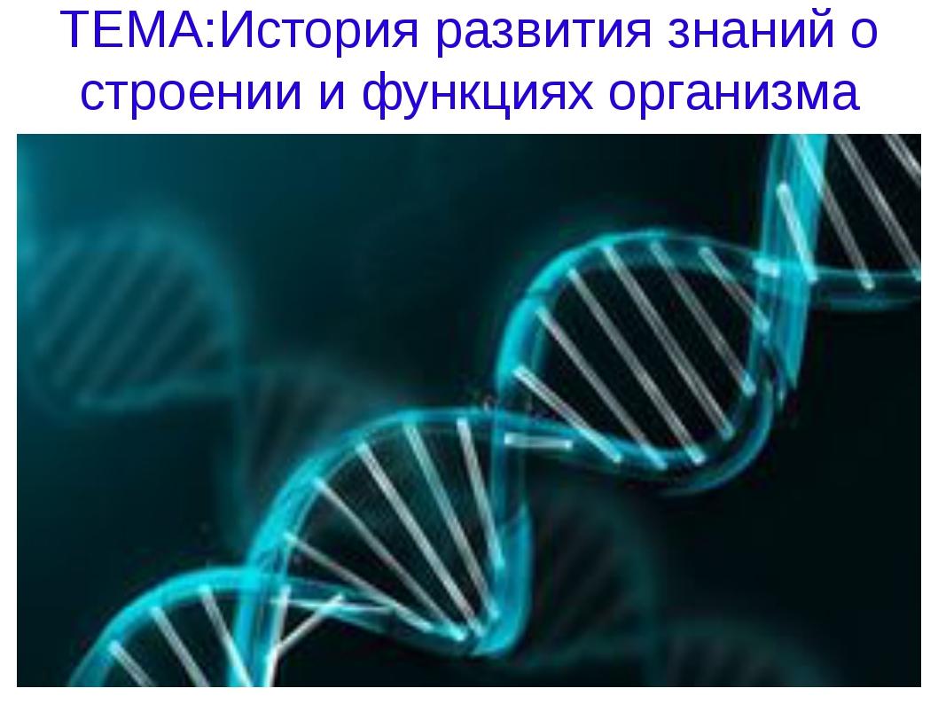 ТЕМА:История развития знаний о строении и функциях организма человека.