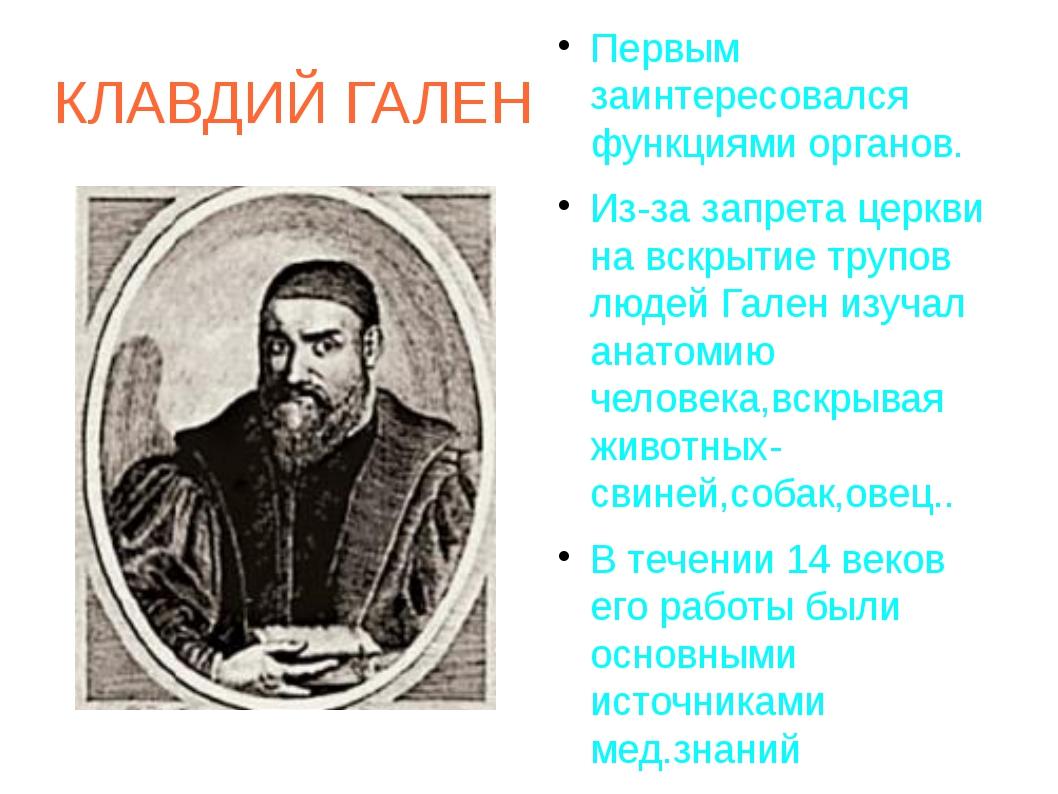 КЛАВДИЙ ГАЛЕН Первым заинтересовался функциями органов. Из-за запрета церкви...