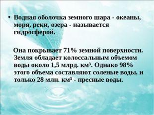 Водная оболочка земного шара - океаны, моря, реки, озера - называется гидросф
