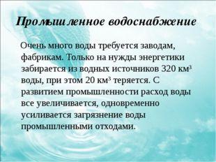 Промышленное водоснабжение Очень много воды требуется заводам, фабрикам. Тол