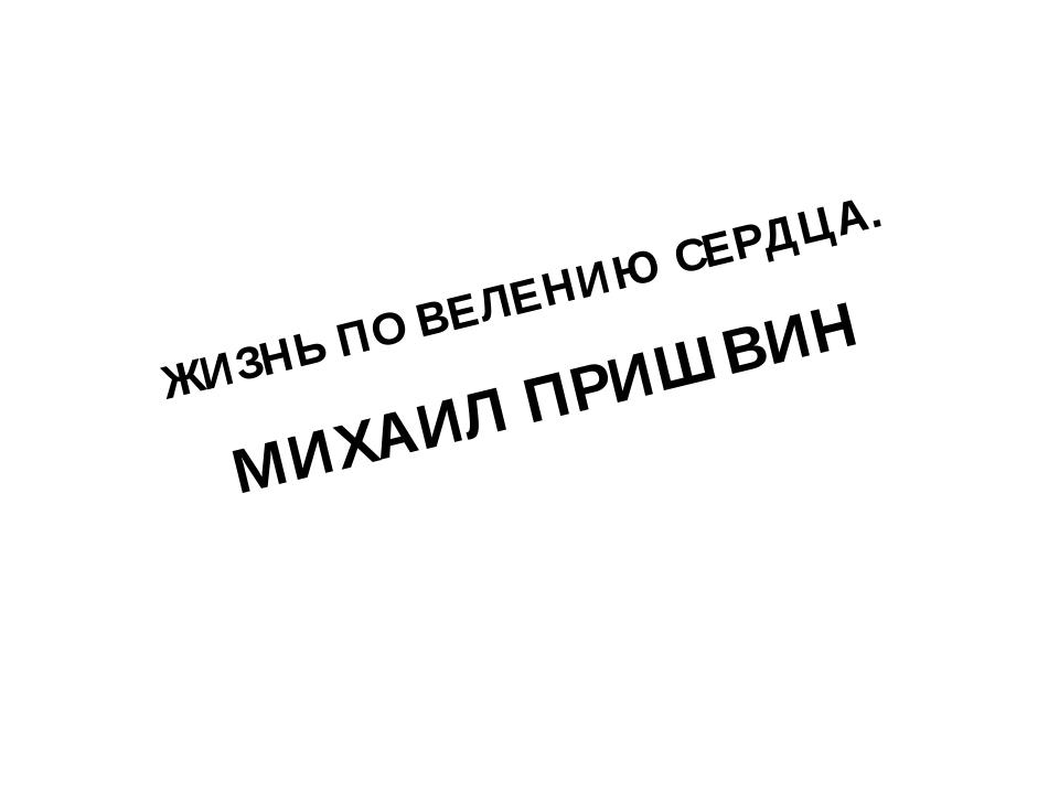 ЖИЗНЬ ПО ВЕЛЕНИЮ СЕРДЦА. МИХАИЛ ПРИШВИН