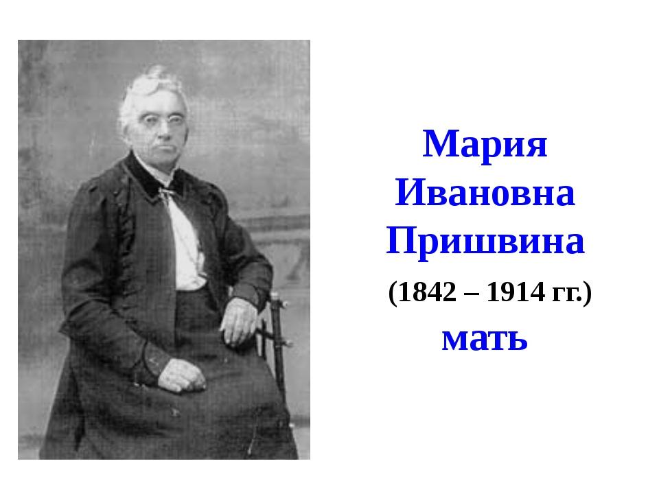 Мария Ивановна Пришвина (1842 – 1914 гг.) мать