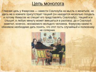 Цель монолога Главная цель у Фамусова — навести Скалозуба на мысль о женитьбе