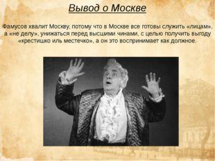 Вывод о Москве Фамусов хвалит Москву, потому что вМоскве всеготовы служить