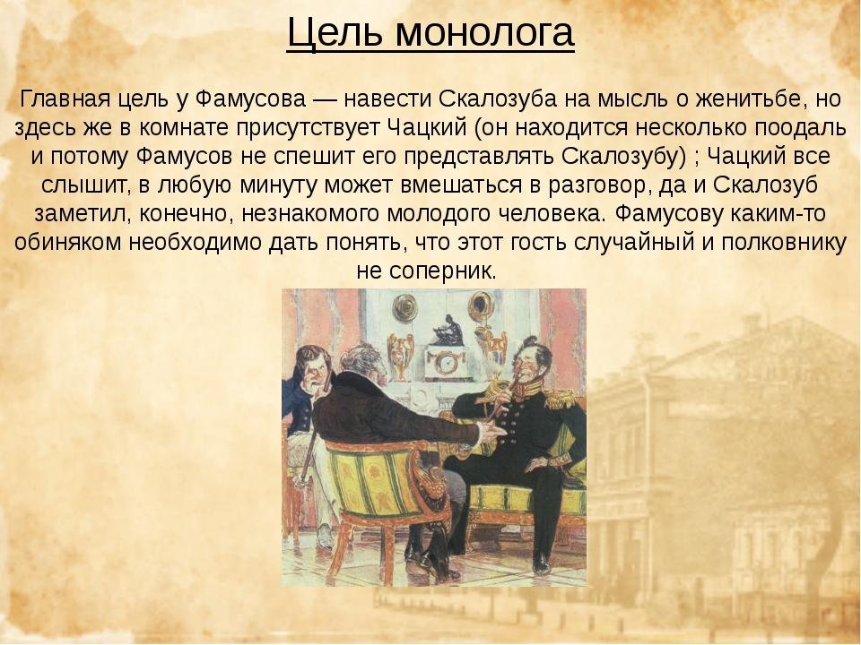 Цель монолога Главная цель у Фамусова — навести Скалозуба на мысль о женитьбе...