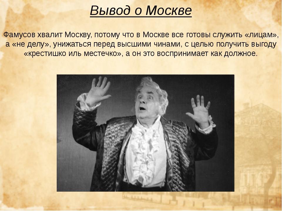 Вывод о Москве Фамусов хвалит Москву, потому что вМоскве всеготовы служить...