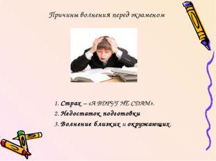 Причины волнения перед экзаменом 1. Страх – «А ВДРУГ НЕ СДАМ». 2. Недостаток