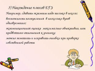 3) Нахождение плюсов ЕГЭ Например, сдавать экзамены надо только в школе; возм