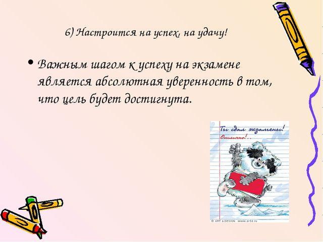 6) Настроится на успех, на удачу! Важным шагом к успеху на экзамене является...