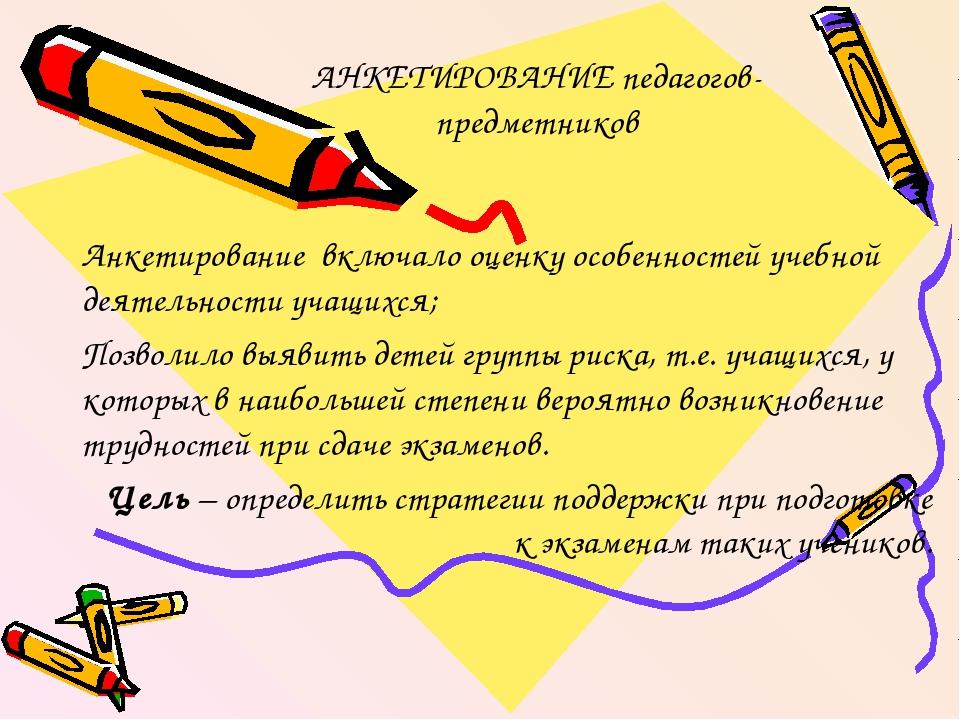 АНКЕТИРОВАНИЕ педагогов-предметников Анкетирование включало оценку особенност...