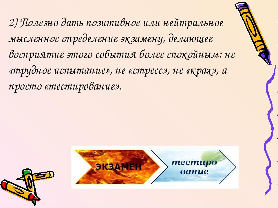2) Полезно дать позитивное или нейтральное мысленное определение экзамену, де...
