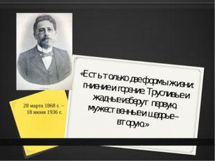 28 марта 1868 г. – 18 июня 1936 г. «Есть только две формы жизни: гниение и го