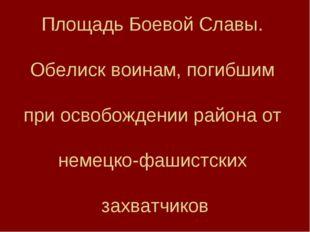 Площадь Боевой Славы. Обелиск воинам, погибшим при освобождении района от нем