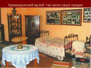 Краеведческий музей: так жили наши предки