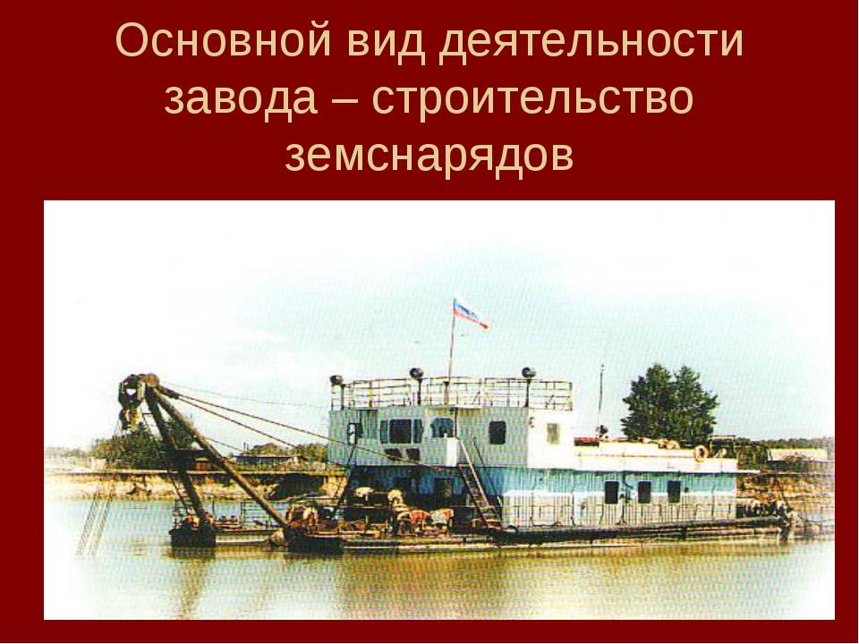 Основной вид деятельности завода – строительство земснарядов