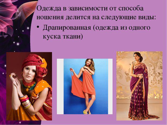 Одежда в зависимости от способа ношения делится на следующие виды: Драпирован...