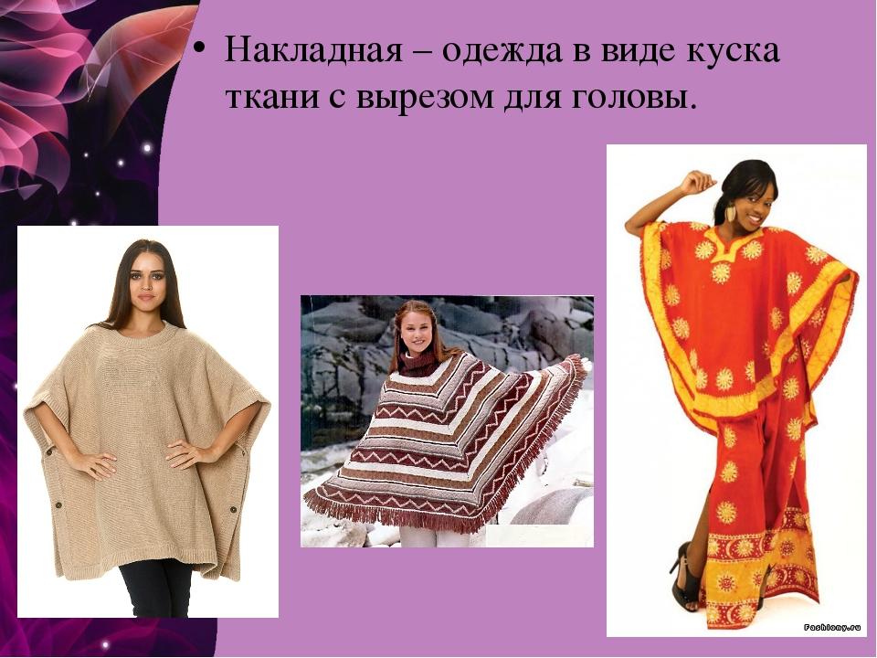 Накладная – одежда в виде куска ткани с вырезом для головы.