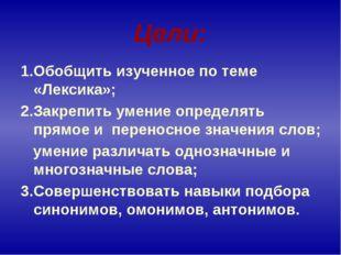Цели: 1.Обобщить изученное по теме «Лексика»; 2.Закрепить умение определять п