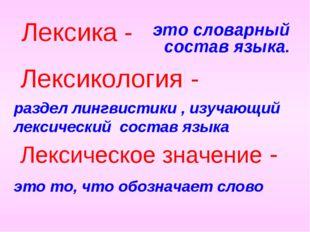 это словарный состав языка. Лексика - раздел лингвистики , изучающий лексичес