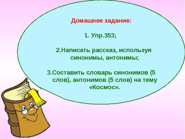 Домашнее задание: Упр.353; 2.Написать рассказ, используя синонимы, антонимы;...