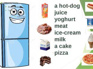 a hot-dog juice yoghurt meat ice-cream milk a cake pizza