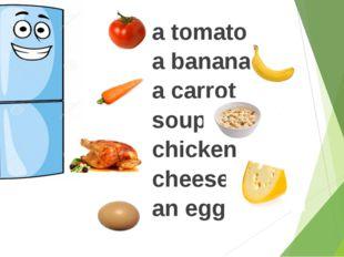 a tomato a banana a carrot soup chicken cheese an egg