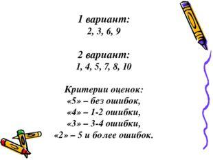 1 вариант: 2, 3, 6, 9 2 вариант: 1, 4, 5, 7, 8, 10 Критерии оценок: «5» – без