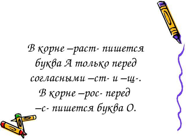 В корне –раст- пишется буква А только перед согласными –ст- и –щ-. В корне –р...