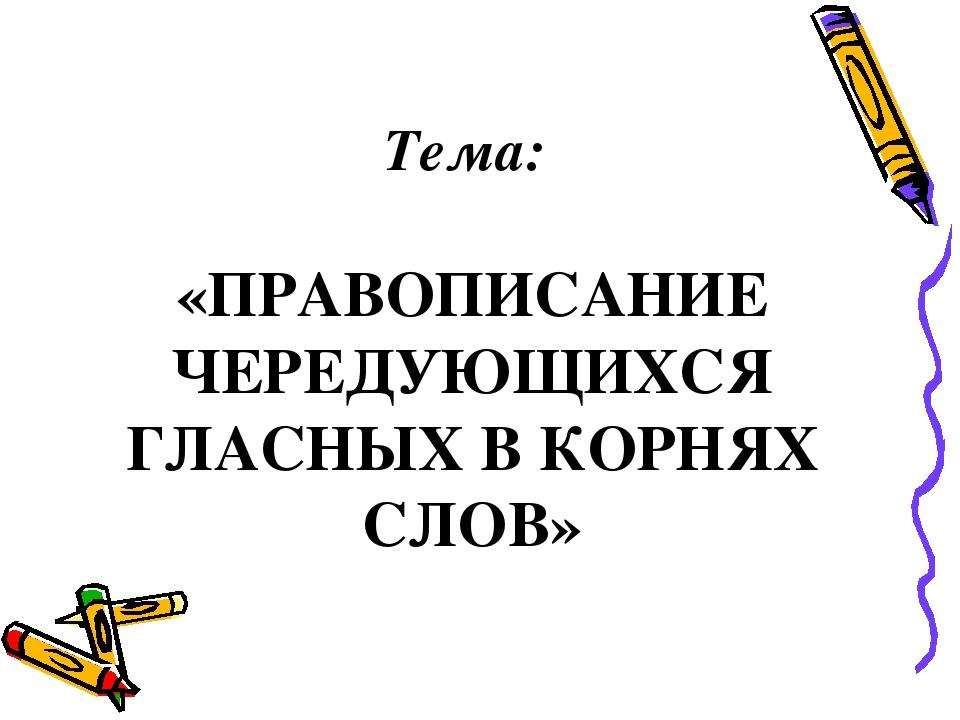 Тема: «ПРАВОПИСАНИЕ ЧЕРЕДУЮЩИХСЯ ГЛАСНЫХ В КОРНЯХ СЛОВ»