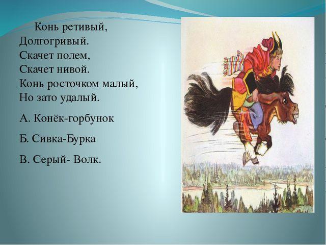 Конь ретивый, Долгогривый. Скачет полем, Скачет нивой. Конь росточком малый,...