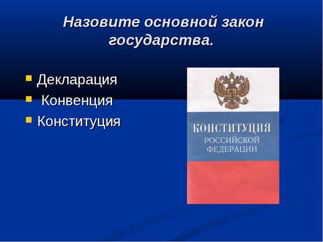 Назовите основной закон государства. Декларация Конвенция Конституция